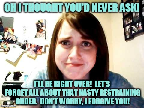 Overly Attached Girlfriend 2 | OH I THOUGHT YOU'D NEVER ASK! I'LL BE RIGHT OVER!  LET'S FORGET ALL ABOUT THAT NASTY RESTRAINING ORDER.  DON'T WORRY, I FORGIVE YOU! | image tagged in overly attached girlfriend 2 | made w/ Imgflip meme maker