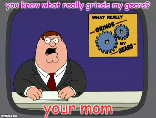 Peter Griffin News | you know what really grinds my gears? your mom | image tagged in memes,peter griffin news | made w/ Imgflip meme maker