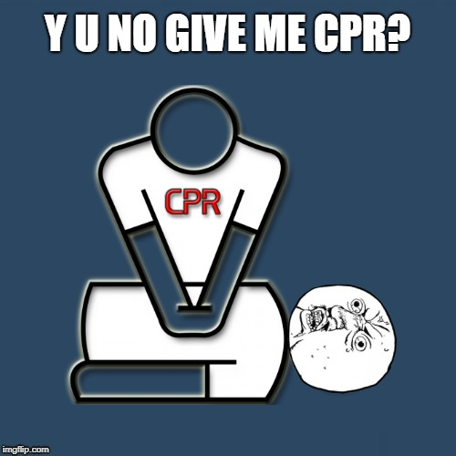 Y U NO GIVE ME CPR? | made w/ Imgflip meme maker