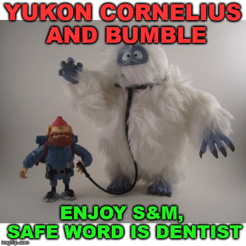 YUKON CORNELIUS AND BUMBLE ENJOY S&M, SAFE WORD IS DENTIST | made w/ Imgflip meme maker