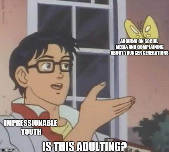 Is this adulting? | IMPRESSIONABLE YOUTH ARGUING ON SOCIAL MEDIA AND COMPLAINING ABOUT YOUNGER GENERATIONS IS THIS ADULTING? | image tagged in memes,is this a pigeon,adulting,social media,generations | made w/ Imgflip meme maker