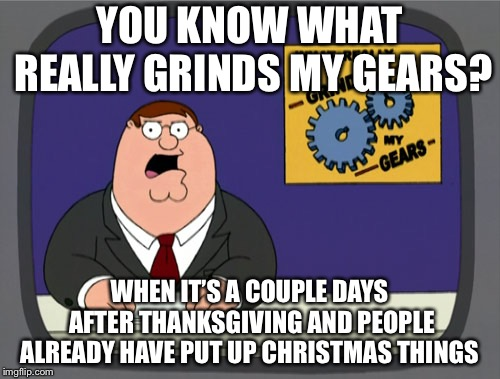 Peter Griffin News Meme | YOU KNOW WHAT REALLY GRINDS MY GEARS? WHEN IT'S A COUPLE DAYS AFTER THANKSGIVING AND PEOPLE ALREADY HAVE PUT UP CHRISTMAS THINGS | image tagged in memes,peter griffin news | made w/ Imgflip meme maker