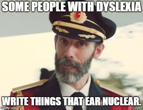 Captain Obvious | SOME PEOPLE WITH DYSLEXIA WRITE THINGS THAT EAR NUCLEAR. | image tagged in captain obvious | made w/ Imgflip meme maker