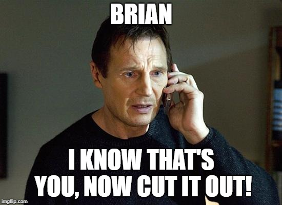 Liam Neeson Taken 2 Meme | BRIAN I KNOW THAT'S YOU, NOW CUT IT OUT! | image tagged in memes,liam neeson taken 2 | made w/ Imgflip meme maker