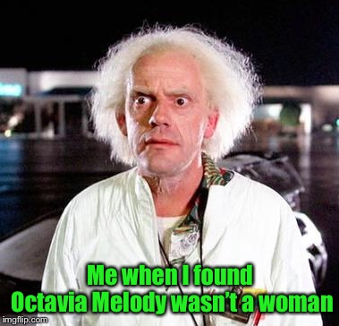 Doc Brown | Me when I found Octavia Melody wasn't a woman | image tagged in doc brown | made w/ Imgflip meme maker