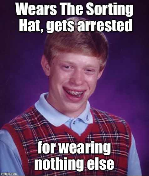 Bad Luck Brian Meme | Wears The Sorting Hat, gets arrested for wearing nothing else | image tagged in memes,bad luck brian | made w/ Imgflip meme maker