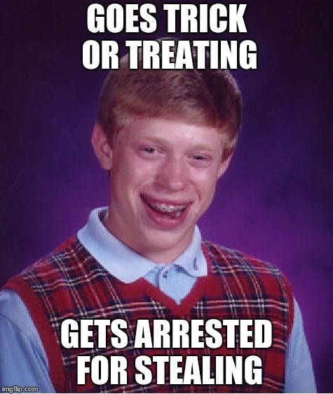 It's a little late but so what? | GOES TRICK OR TREATING GETS ARRESTED FOR STEALING | image tagged in memes,bad luck brian | made w/ Imgflip meme maker