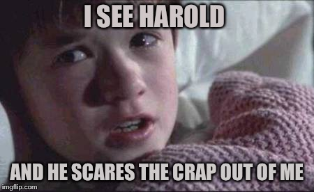 I See Dead People Meme | I SEE HAROLD AND HE SCARES THE CRAP OUT OF ME | image tagged in memes,i see dead people | made w/ Imgflip meme maker