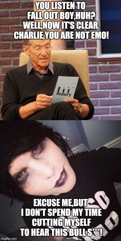 Charlie Gets Roasted By Maury | YOU LISTEN TO FALL OUT BOY,HUH? WELL,NOW IT'S CLEAR. CHARLIE,YOU ARE NOT EMO! EXCUSE ME,BUT I DON'T SPEND MY TIME CUTTING MYSELF TO HEAR THI | image tagged in memes,maury lie detector,posers be like,fall out boy,funny | made w/ Imgflip meme maker