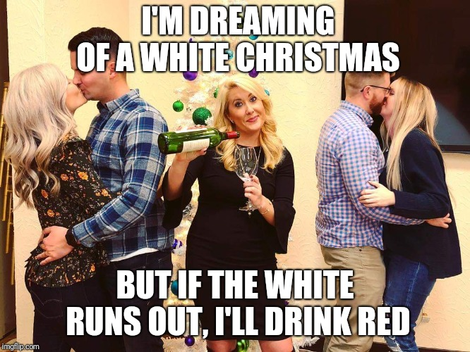 White Christmas | I'M DREAMING OF A WHITE CHRISTMAS BUT IF THE WHITE RUNS OUT, I'LL DRINK RED | image tagged in white christmas,red wine,wine drinker | made w/ Imgflip meme maker