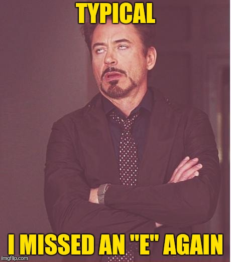 "Face You Make Robert Downey Jr Meme | TYPICAL I MISSED AN ""E"" AGAIN 