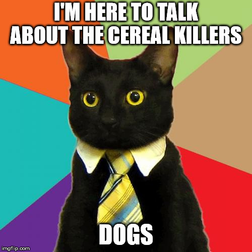 Business Cat Meme | I'M HERE TO TALK ABOUT THE CEREAL KILLERS DOGS | image tagged in memes,business cat | made w/ Imgflip meme maker