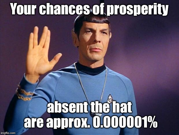 spock live long and prosper | Your chances of prosperity absent the hat are approx. 0.000001% | image tagged in spock live long and prosper | made w/ Imgflip meme maker