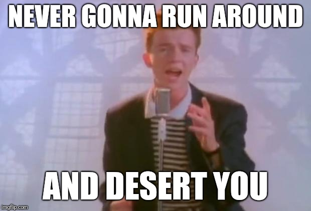 Rick Astley | NEVER GONNA RUN AROUND AND DESERT YOU | image tagged in rick astley | made w/ Imgflip meme maker