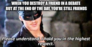 WHEN YOU DESTROY A FRIEND IN A DEBATE BUT AT THE END OF THE DAY, YOU'RE STILL FRIENDS | image tagged in the princess bride | made w/ Imgflip meme maker