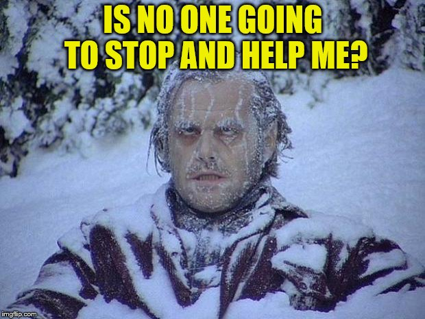 Jack Nicholson The Shining Snow Meme | IS NO ONE GOING TO STOP AND HELP ME? | image tagged in memes,jack nicholson the shining snow | made w/ Imgflip meme maker