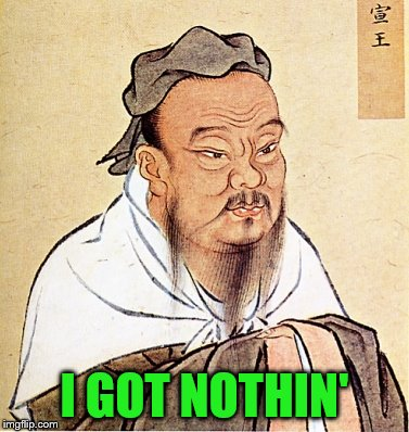 Confucius Says | I GOT NOTHIN' | image tagged in confucius says | made w/ Imgflip meme maker