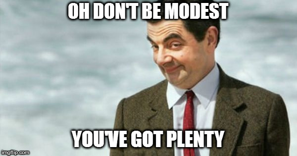 Mr Bean IYKWIM | OH DON'T BE MODEST YOU'VE GOT PLENTY | image tagged in mr bean iykwim | made w/ Imgflip meme maker