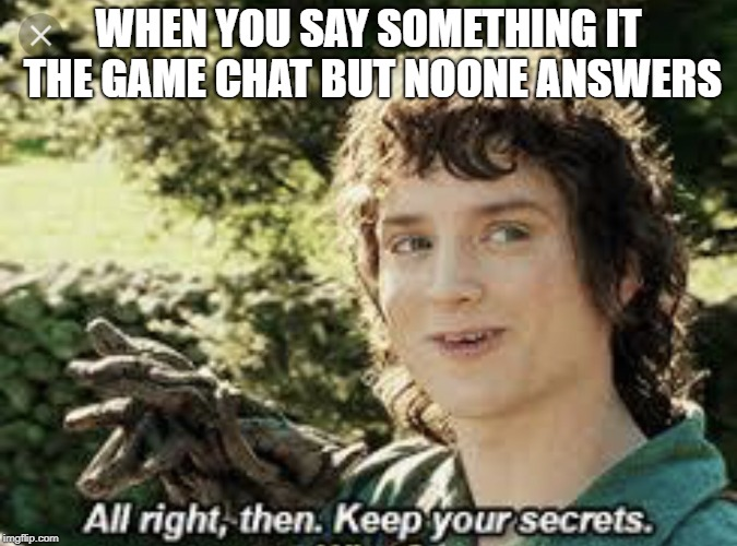 All Right Then, Keep Your Secrets | WHEN YOU SAY SOMETHING IT THE GAME CHAT BUT NOONE ANSWERS | image tagged in all right then keep your secrets | made w/ Imgflip meme maker