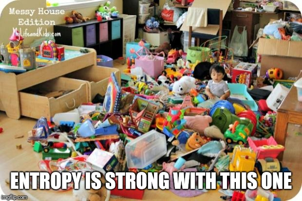 kid in messy room | ENTROPY IS STRONG WITH THIS ONE | image tagged in kid in messy room | made w/ Imgflip meme maker
