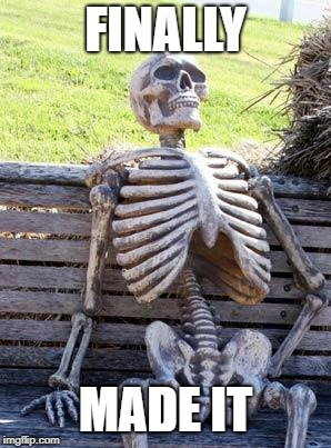 Waiting Skeleton Meme | FINALLY MADE IT | image tagged in memes,waiting skeleton | made w/ Imgflip meme maker
