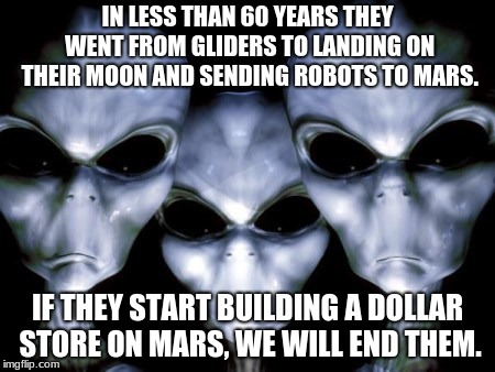 Angry Aliens, there goes the neighborhood.  |  IN LESS THAN 60 YEARS THEY WENT FROM GLIDERS TO LANDING ON THEIR MOON AND SENDING ROBOTS TO MARS. IF THEY START BUILDING A DOLLAR STORE ON MARS, WE WILL END THEM. | image tagged in angry aliens,mars is for martians,humans stay out,build a space wall | made w/ Imgflip meme maker
