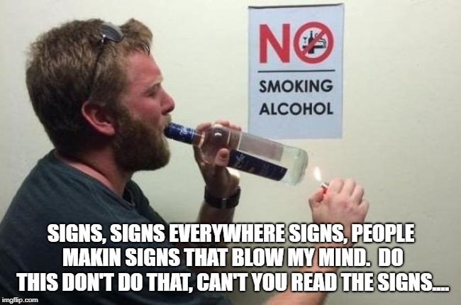 Signs everywhere signs | SIGNS, SIGNS EVERYWHERE SIGNS, PEOPLE MAKIN SIGNS THAT BLOW MY MIND.  DO THIS DON'T DO THAT, CAN'T YOU READ THE SIGNS.... | image tagged in funny signs,rules,dumb | made w/ Imgflip meme maker