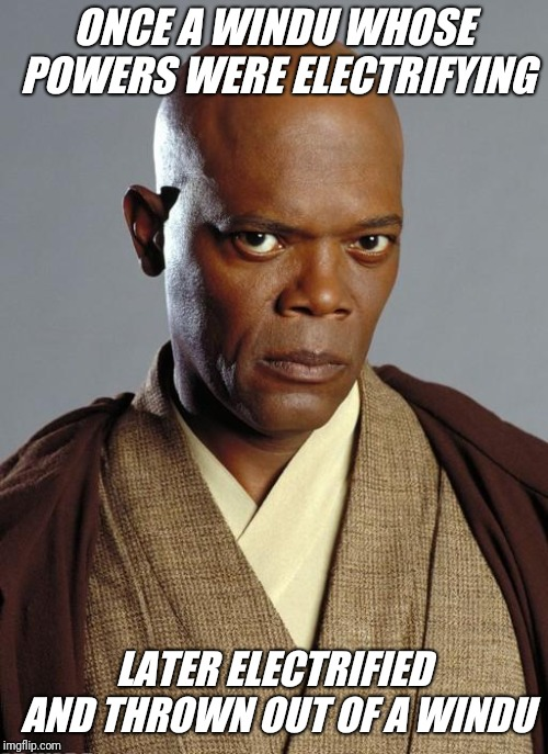 Mace Windu | ONCE A WINDU WHOSE POWERS WERE ELECTRIFYING LATER ELECTRIFIED AND THROWN OUT OF A WINDU | image tagged in mace windu | made w/ Imgflip meme maker