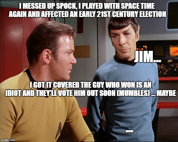 I MESSED UP SPOCK, I PLAYED WITH SPACE TIME AGAIN AND AFFECTED AN EARLY 21ST CENTURY ELECTION JIM... I GOT IT COVERED THE GUY WHO WON IS AN  | image tagged in kirk and spock | made w/ Imgflip meme maker
