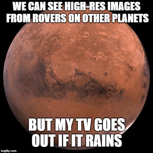 Mars | WE CAN SEE HIGH-RES IMAGES FROM ROVERS ON OTHER PLANETS BUT MY TV GOES OUT IF IT RAINS | image tagged in mars,memes,funny | made w/ Imgflip meme maker