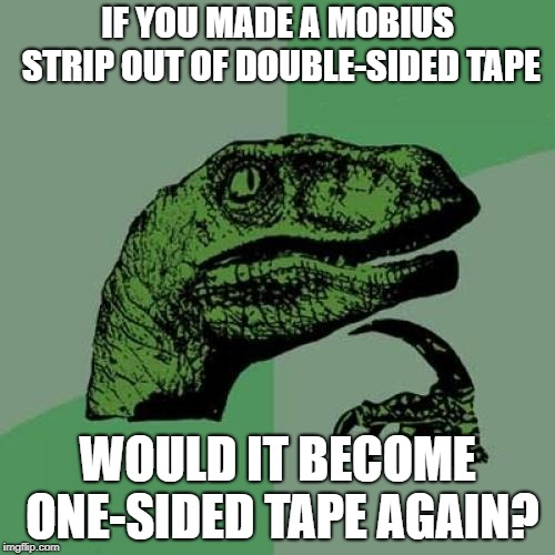 Double-Sided Tape? |  IF YOU MADE A MOBIUS STRIP OUT OF DOUBLE-SIDED TAPE; WOULD IT BECOME ONE-SIDED TAPE AGAIN? | image tagged in memes,philosoraptor,tape,mobius strip | made w/ Imgflip meme maker