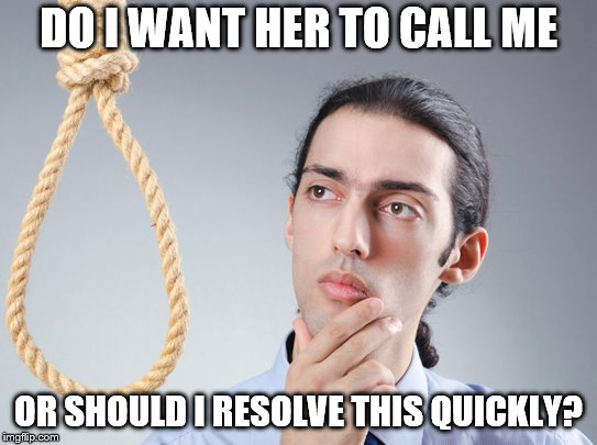 contemplating suicide guy | DO I WANT HER TO CALL ME OR SHOULD I RESOLVE THIS QUICKLY? | image tagged in contemplating suicide guy | made w/ Imgflip meme maker