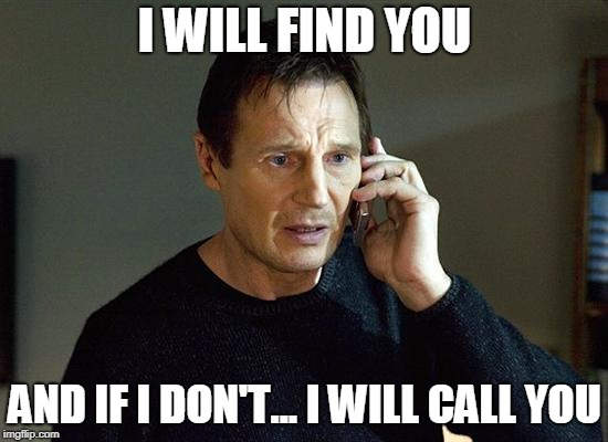 I Will Find You And I Will Kill You | I WILL FIND YOU AND IF I DON'T... I WILL CALL YOU | image tagged in i will find you and i will kill you | made w/ Imgflip meme maker