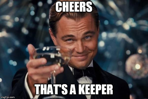 Leonardo Dicaprio Cheers Meme | CHEERS THAT'S A KEEPER | image tagged in memes,leonardo dicaprio cheers | made w/ Imgflip meme maker