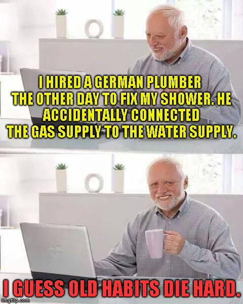 Hide the Pain Harold Meme |  I HIRED A GERMAN PLUMBER THE OTHER DAY TO FIX MY SHOWER. HE ACCIDENTALLY CONNECTED THE GAS SUPPLY TO THE WATER SUPPLY. I GUESS OLD HABITS DIE HARD. | image tagged in memes,hide the pain harold | made w/ Imgflip meme maker
