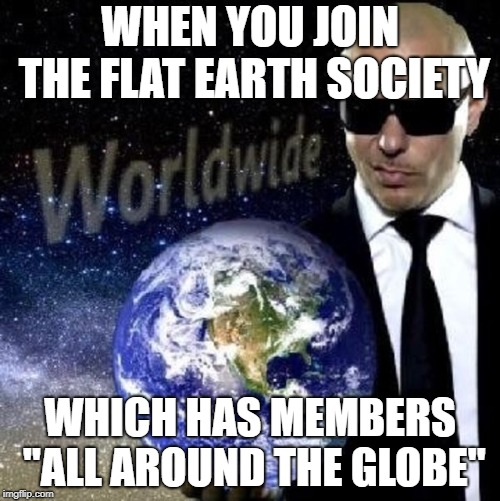 "The irony! | WHEN YOU JOIN THE FLAT EARTH SOCIETY WHICH HAS MEMBERS ""ALL AROUND THE GLOBE"" 