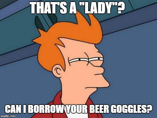 "Squinting doesn't help. | THAT'S A ""LADY""? CAN I BORROW YOUR BEER GOGGLES? 