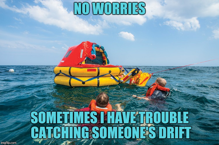 NO WORRIES SOMETIMES I HAVE TROUBLE CATCHING SOMEONE'S DRIFT | made w/ Imgflip meme maker