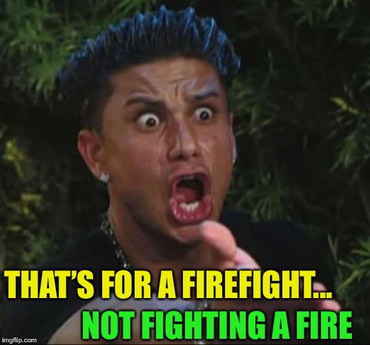 DJ Pauly D Meme | THAT'S FOR A FIREFIGHT... NOT FIGHTING A FIRE | image tagged in memes,dj pauly d | made w/ Imgflip meme maker