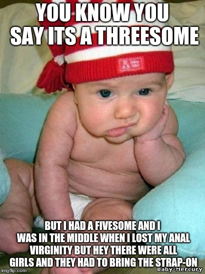 bored baby | YOU KNOW YOU SAY ITS A THREESOME BUT I HAD A FIVESOME AND I WAS IN THE MIDDLE WHEN I LOST MY ANAL VIRGINITY BUT HEY THERE WERE ALL GIRLS AND | image tagged in bored baby | made w/ Imgflip meme maker