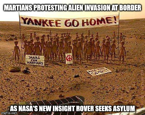 Yankee, Go Home!!! | MARTIANS PROTESTING ALIEN INVASION AT BORDER AS NASA'S NEW INSIGHT ROVER SEEKS ASYLUM | image tagged in asylum,martians | made w/ Imgflip meme maker