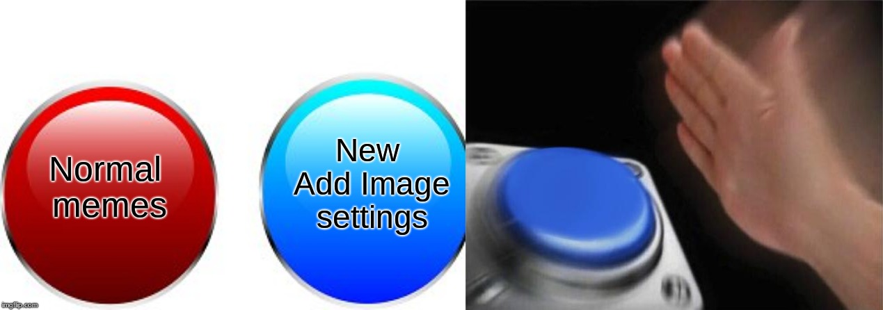 Anyone else see this? | New Add Image settings Normal memes | image tagged in memes,blank nut button,buttons,imgflip,update | made w/ Imgflip meme maker