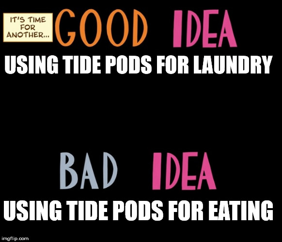 Good Idea/Bad Idea | USING TIDE PODS FOR LAUNDRY USING TIDE PODS FOR EATING | image tagged in good idea/bad idea | made w/ Imgflip meme maker