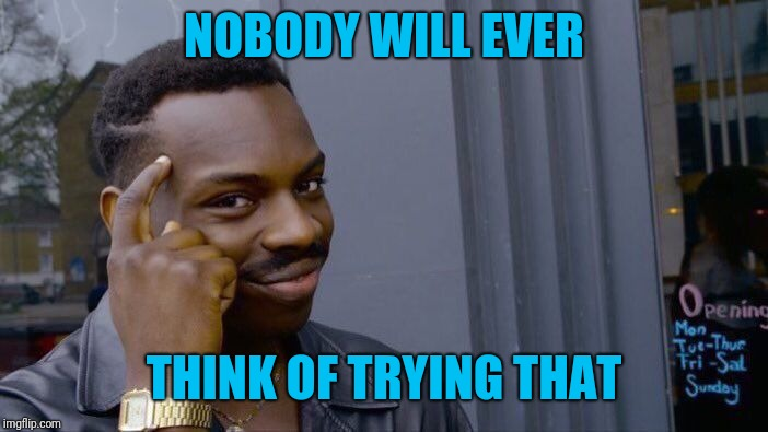 Roll Safe Think About It Meme | NOBODY WILL EVER THINK OF TRYING THAT | image tagged in memes,roll safe think about it | made w/ Imgflip meme maker