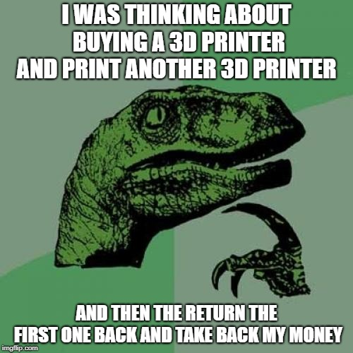 Philosoraptor Meme | I WAS THINKING ABOUT BUYING A 3D PRINTER AND PRINT ANOTHER 3D PRINTER AND THEN THE RETURN THE FIRST ONE BACK AND TAKE BACK MY MONEY | image tagged in memes,philosoraptor | made w/ Imgflip meme maker