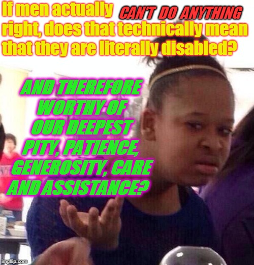 Asking for a friend!  | If men actually           right, does that technically mean that they are literally disabled? AND THEREFORE WORTHY OF OUR DEEPEST PITY, PATI | image tagged in memes,black girl wat,nixieknox | made w/ Imgflip meme maker