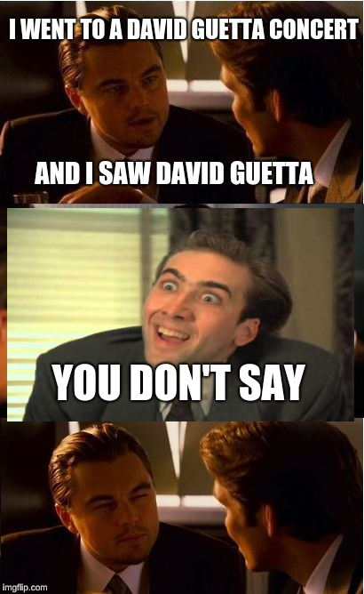 Inception | I WENT TO A DAVID GUETTA CONCERT AND I SAW DAVID GUETTA YOU DON'T SAY | image tagged in memes,inception,funny,you don't say,you dont say,lol | made w/ Imgflip meme maker