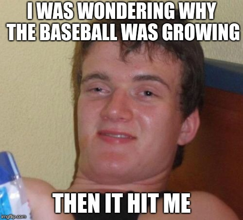 An oldie but goodie! | I WAS WONDERING WHY THE BASEBALL WAS GROWING THEN IT HIT ME | image tagged in memes,10 guy,baseball | made w/ Imgflip meme maker