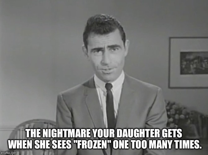 "THE NIGHTMARE YOUR DAUGHTER GETS WHEN SHE SEES ""FROZEN"" ONE TOO MANY TIMES. 