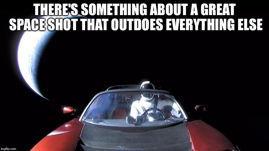 Elon Musk's Tesla | THERE'S SOMETHING ABOUT A GREAT SPACE SHOT THAT OUTDOES EVERYTHING ELSE | image tagged in elon musk's tesla | made w/ Imgflip meme maker
